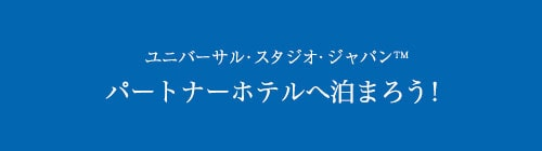 ユニバーサルスタジオジャパン™ パートナーホテルへ泊まろう!